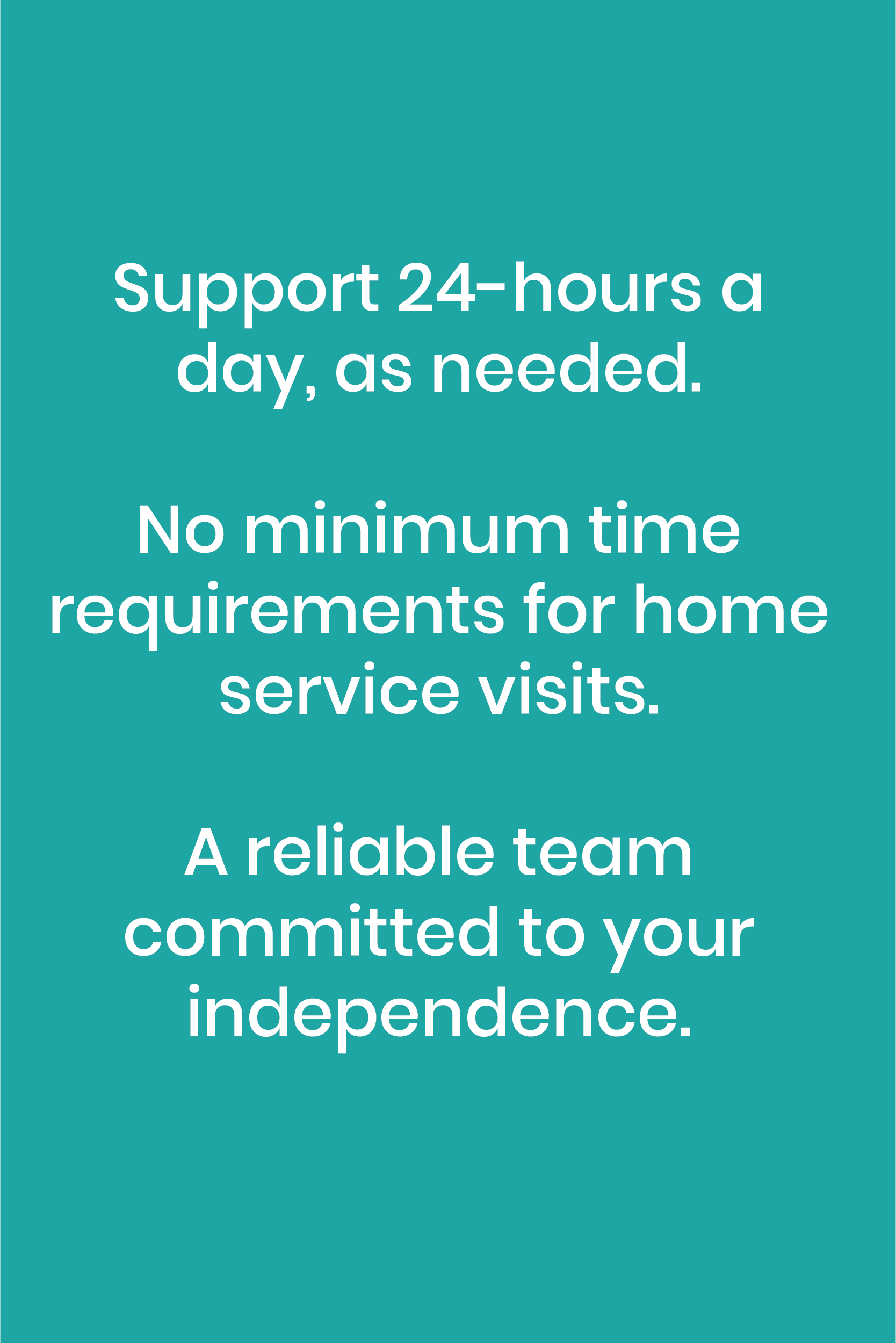 Support 24 hours a day, as needed. No minimum time requirements for home service visits. A reliable team committed to your independence.